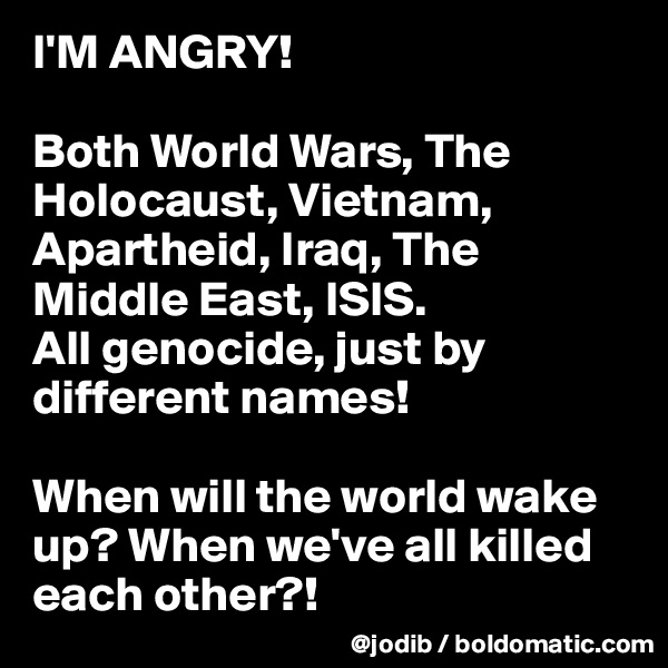 I'M ANGRY!  Both World Wars, The Holocaust, Vietnam, Apartheid, Iraq, The Middle East, ISIS.  All genocide, just by different names!  When will the world wake up? When we've all killed each other?!