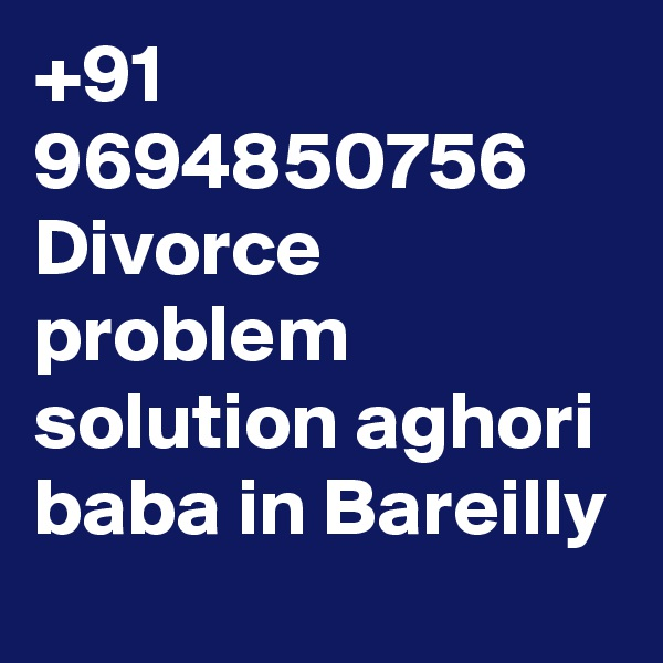 +91 9694850756 Divorce problem solution aghori baba in Bareilly