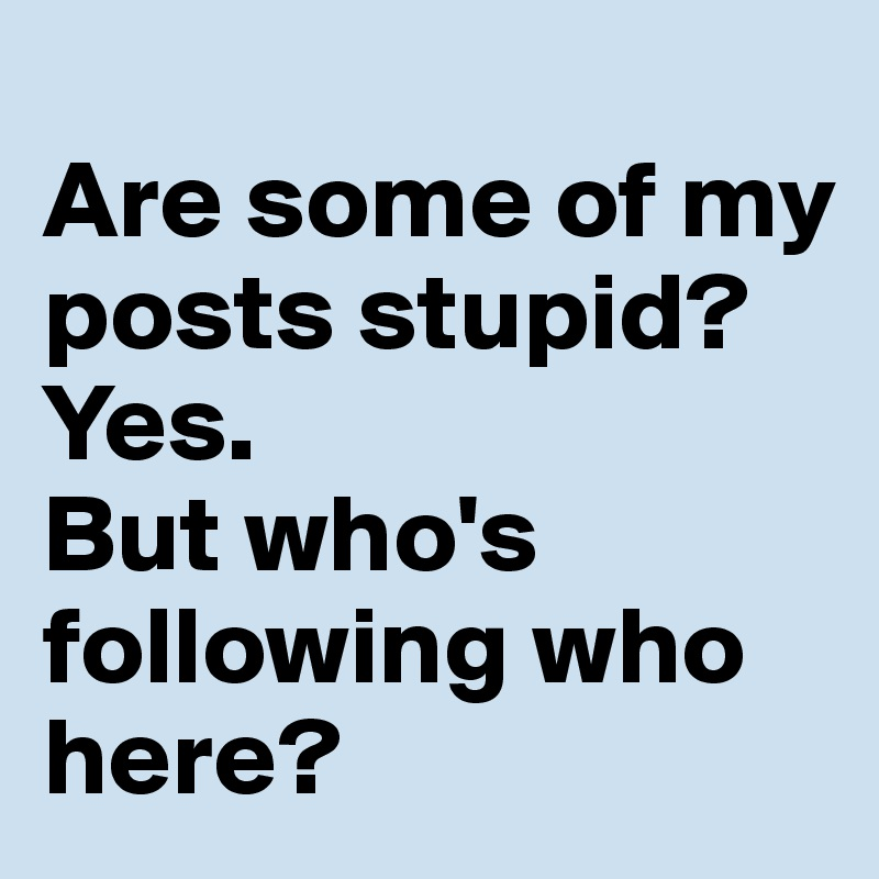 Are some of my posts stupid?  Yes.  But who's following who here?