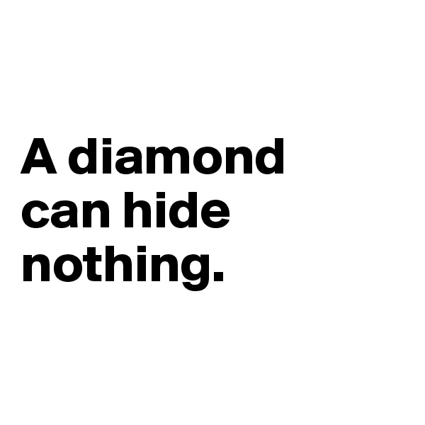 A diamond  can hide  nothing.
