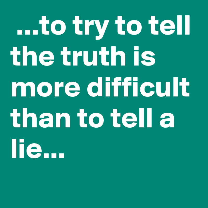 ...to try to tell the truth is more difficult than to tell a lie...
