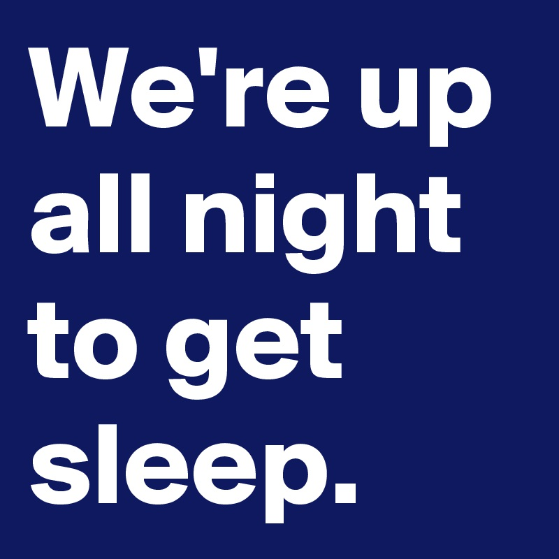 We're up all night to get sleep.