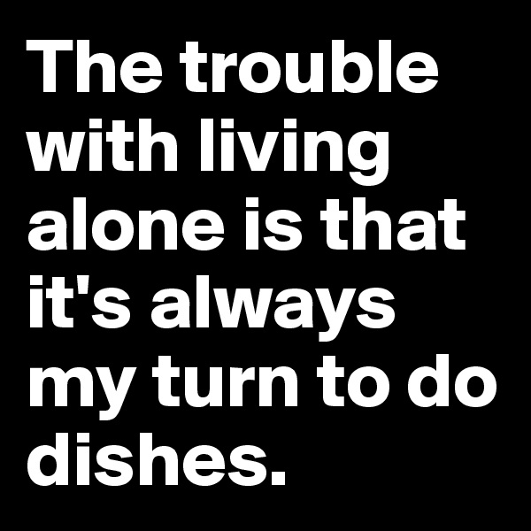 The trouble with living alone is that it's always my turn to do dishes.