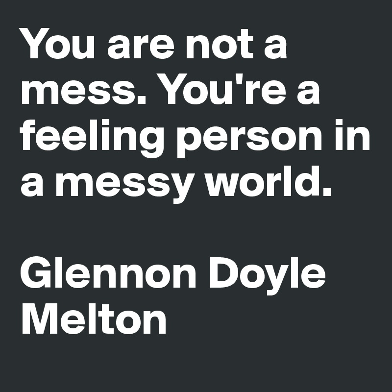 You are not a mess. You're a feeling person in a messy world.   Glennon Doyle Melton