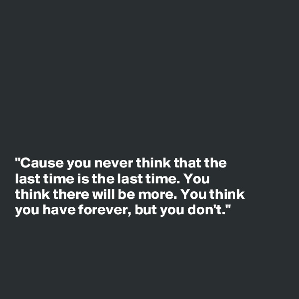 """Cause you never think that the last time is the last time. You think there will be more. You think you have forever, but you don't."""