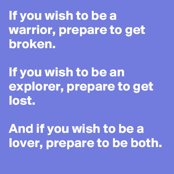If you wish to be a warrior, prepare to get broken.  If you wish to be an explorer, prepare to get lost.  And if you wish to be a lover, prepare to be both.