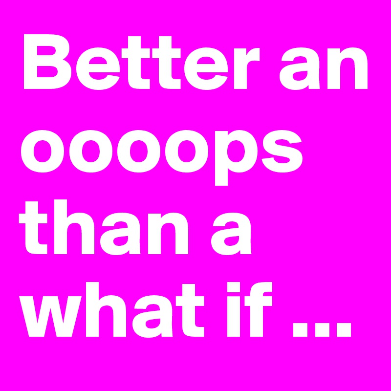 Better an oooops than a what if ...
