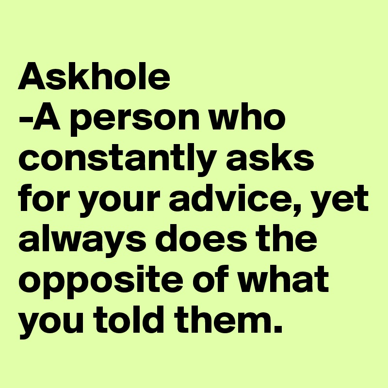 Askhole -A person who constantly asks for your advice, yet always does the opposite of what you told them.