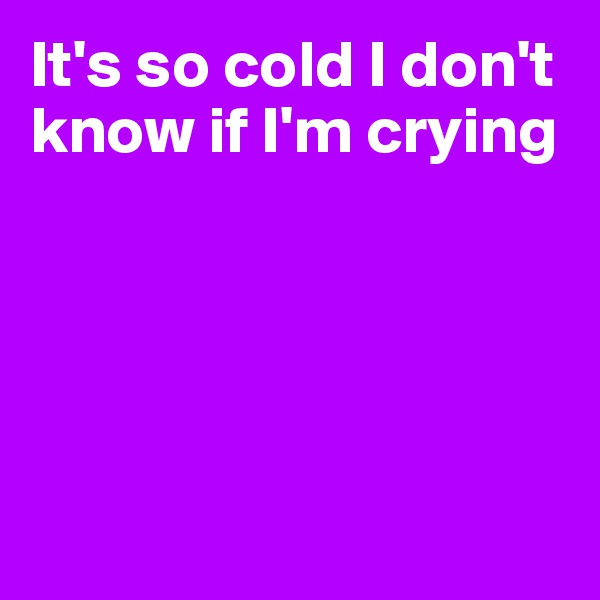 It's so cold I don't know if I'm crying