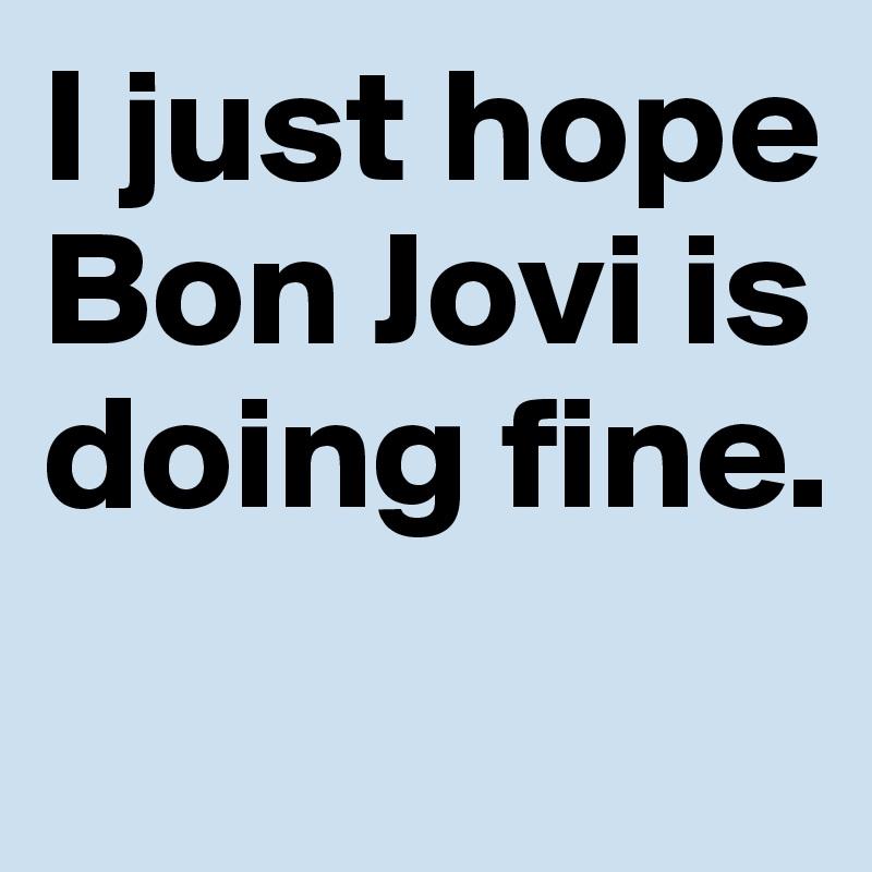 I just hope Bon Jovi is doing fine.