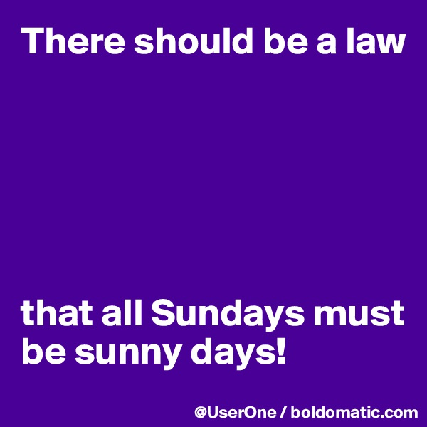 There should be a law       that all Sundays must be sunny days!