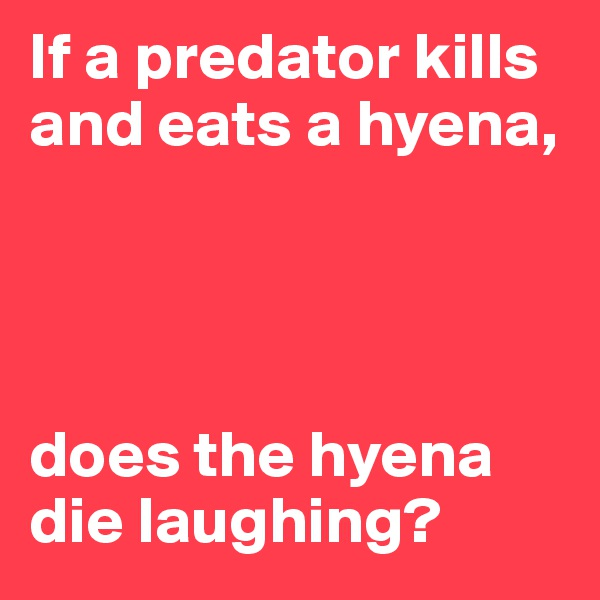 If a predator kills and eats a hyena,     does the hyena die laughing?