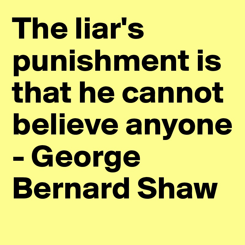 The liar's punishment is that he cannot believe anyone - George Bernard Shaw