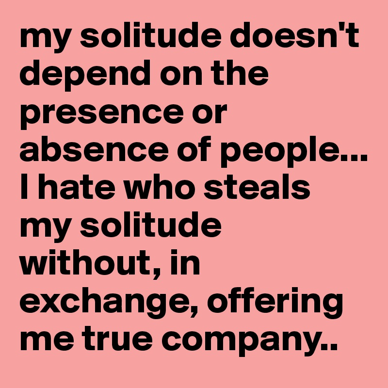 my solitude doesn't depend on the presence or absence of people...  I hate who steals my solitude without, in exchange, offering me true company..