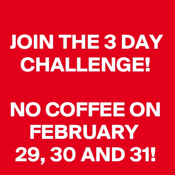 JOIN THE 3 DAY CHALLENGE!  NO COFFEE ON FEBRUARY  29, 30 AND 31!