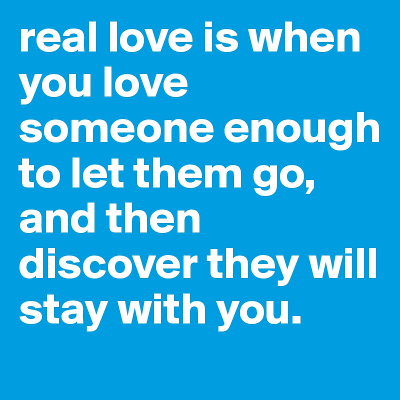 Real Love Is When You Love Someone Enough To Let Them Go And Then