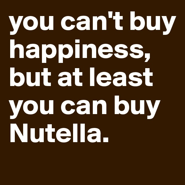 you can't buy happiness, but at least you can buy Nutella.