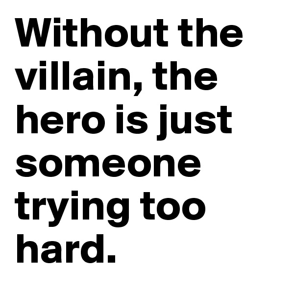 Without the villain, the hero is just someone trying too hard.