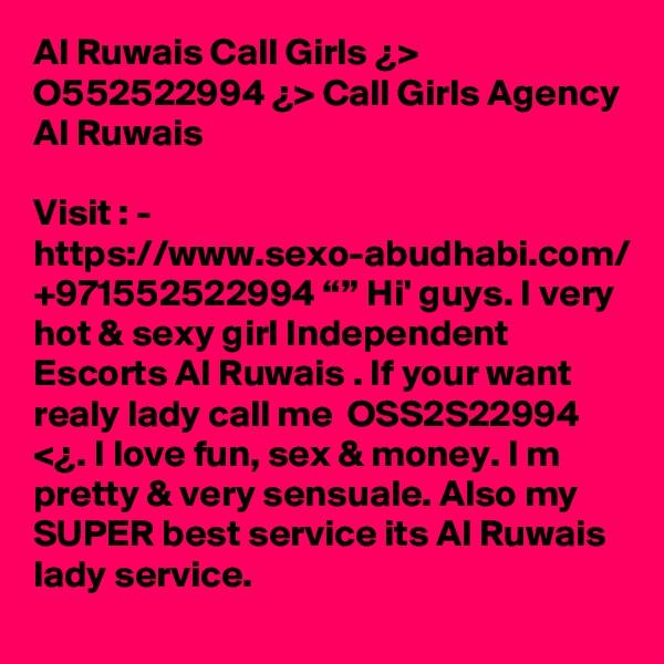 "Al Ruwais Call Girls ¿> O552522994 ¿> Call Girls Agency Al Ruwais  Visit : -  https://www.sexo-abudhabi.com/ +971552522994 """" Hi' guys. I very hot & sexy girl Independent Escorts Al Ruwais . If your want realy lady call me  OSS2S22994 <¿. I love fun, sex & money. I m pretty & very sensuale. Also my  SUPER best service its Al Ruwais lady service."