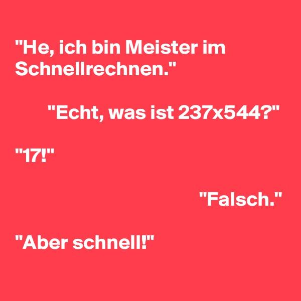"""""""He, ich bin Meister im Schnellrechnen.""""          """"Echt, was ist 237x544?""""  """"17!""""                                               """"Falsch.""""  """"Aber schnell!"""""""