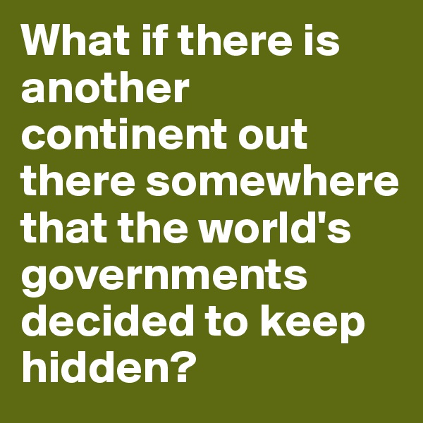 What if there is another continent out there somewhere that the world's governments decided to keep hidden?