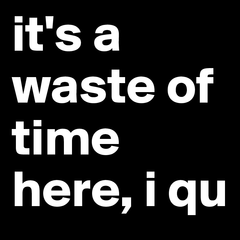 it's a waste of time here, i qu