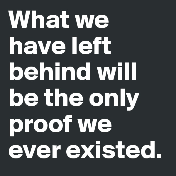 What we have left behind will be the only proof we ever existed.