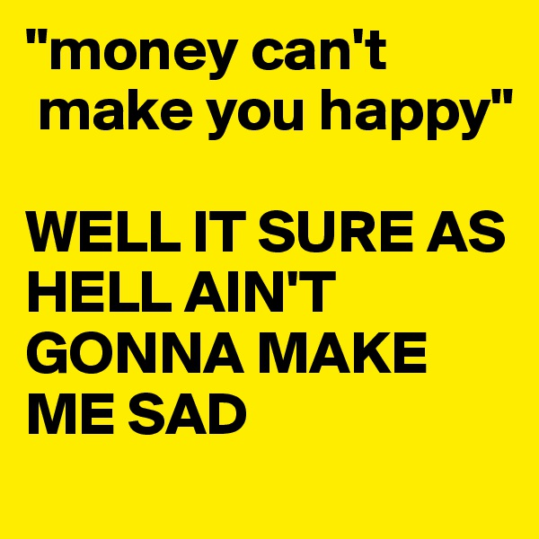 can money make you happy Can money make you happy posted on april 26, 2016 by jeanie lindsaythis entry was posted in engaging interests and tagged moneybookmark the permalink the short answer to this age-old question is yes — potentially.