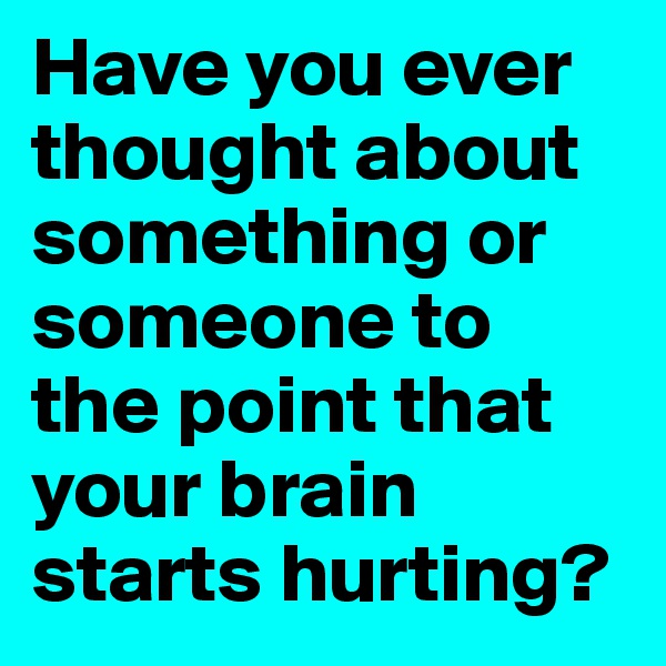 Have you ever thought about something or someone to the point that your brain starts hurting?