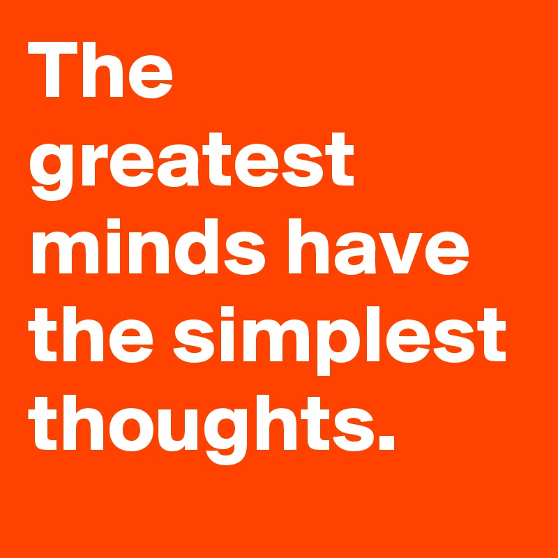 The greatest minds have the simplest thoughts.