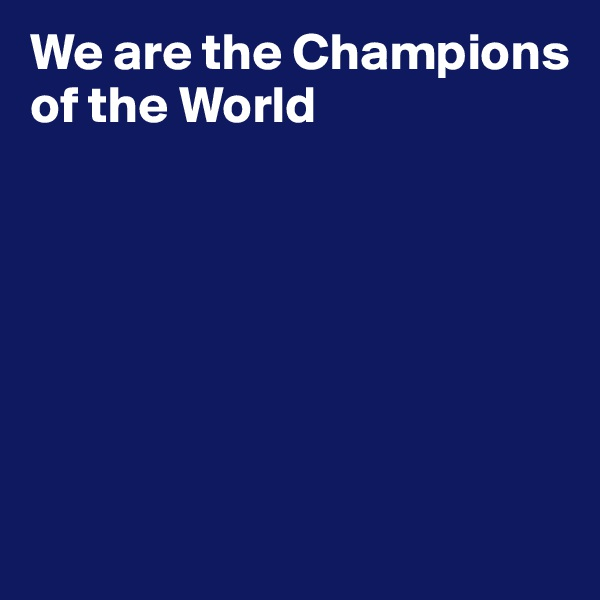 We are the Champions of the World