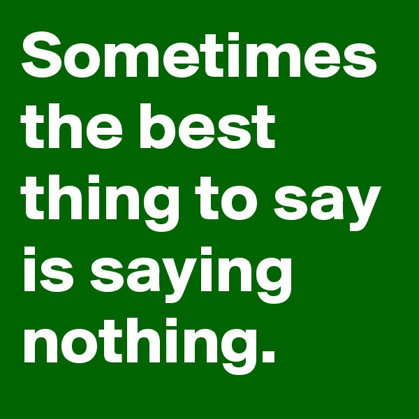 Sometimes the best thing to say is saying nothing.