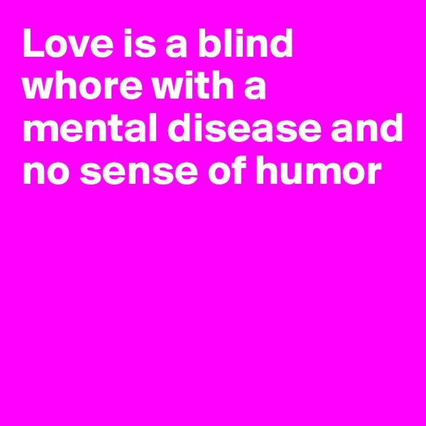 Love is a blind whore with a mental disease and no sense of humor