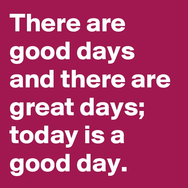 There are good days and there are great days; today is a good day.