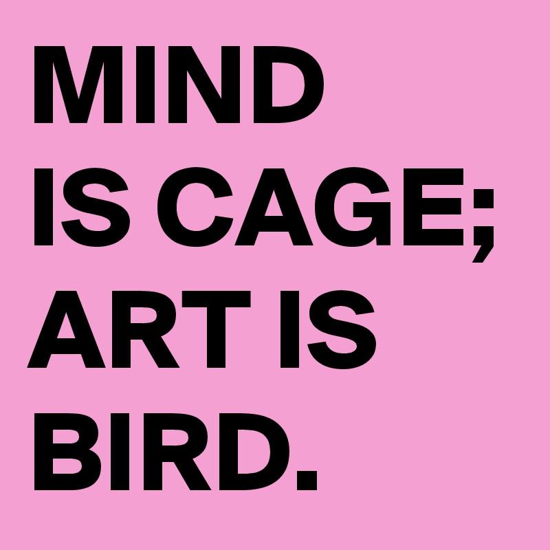 MIND  IS CAGE; ART IS BIRD.