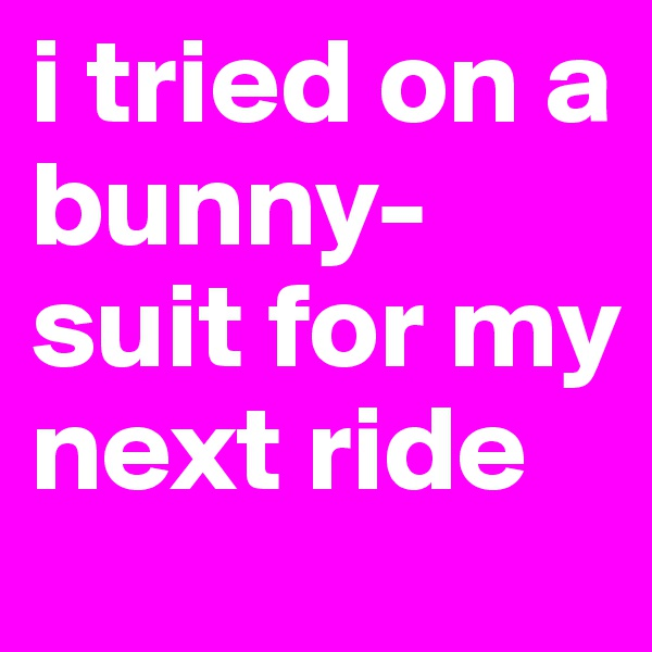 i tried on a bunny-suit for my next ride
