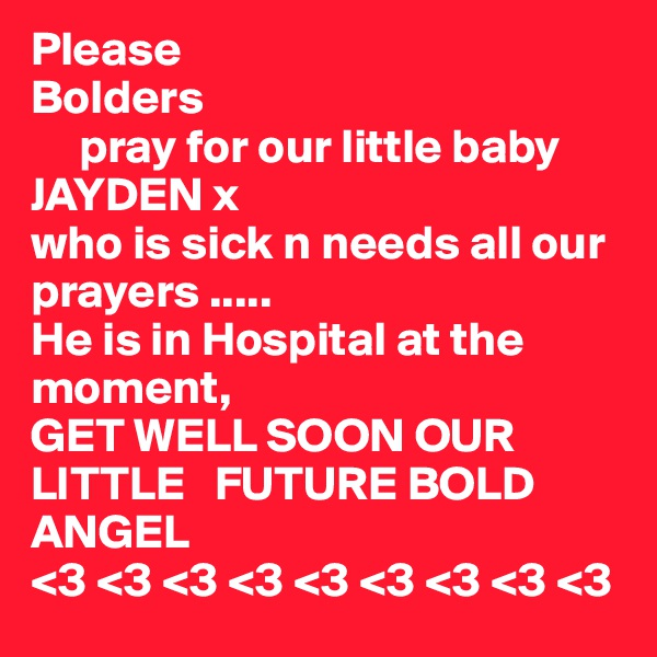 Please  Bolders      pray for our little baby      JAYDEN x who is sick n needs all our   prayers ..... He is in Hospital at the moment, GET WELL SOON OUR LITTLE   FUTURE BOLD ANGEL <3 <3 <3 <3 <3 <3 <3 <3 <3