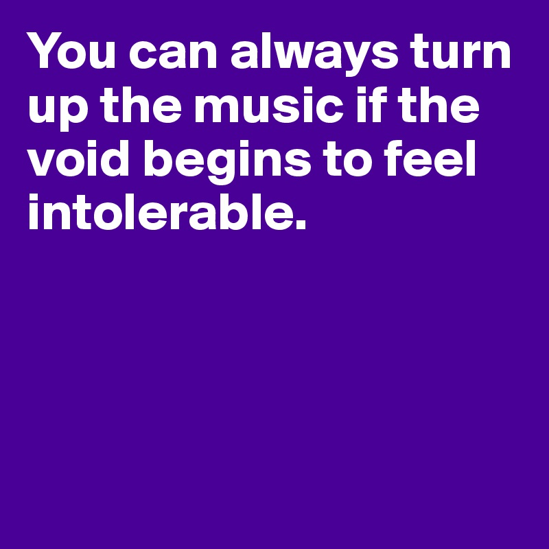 You can always turn up the music if the void begins to feel intolerable.