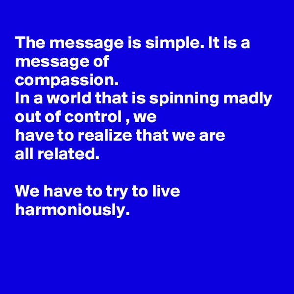 The message is simple. It is a message of compassion. In a world that is spinning madly out of control , we have to realize that we are all related.  We have to try to live harmoniously.