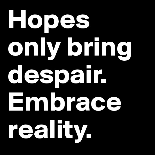 Hopes only bring despair. Embrace reality.