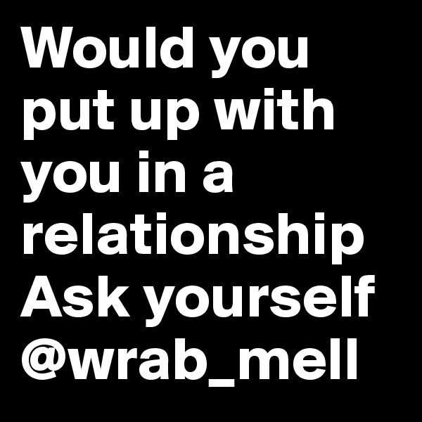 Would you put up with you in a relationship Ask yourself @wrab_mell