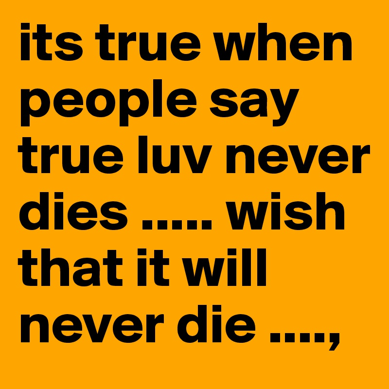 its true when people say true luv never dies ..... wish that it will never die ....,