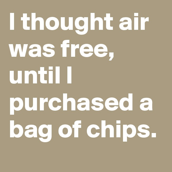 I thought air was free, until I purchased a bag of chips.