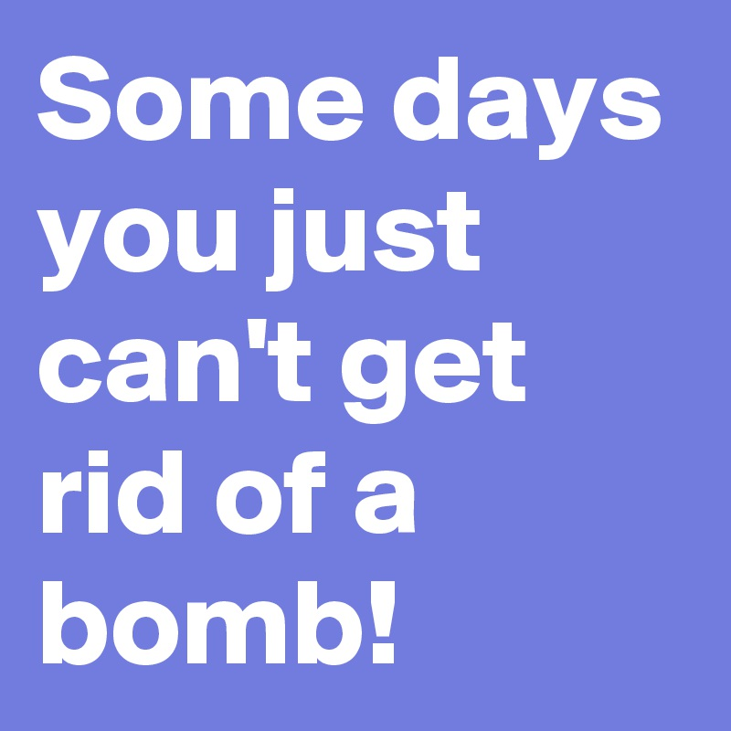 Some days you just can't get rid of a bomb!