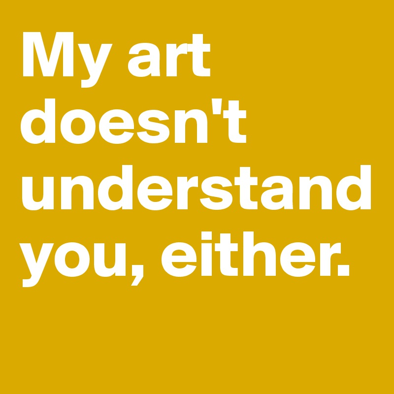 My art doesn't understand you, either.
