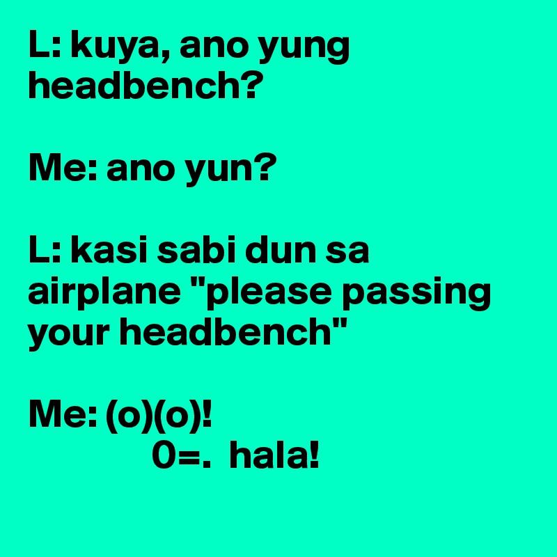 """L: kuya, ano yung headbench?  Me: ano yun?  L: kasi sabi dun sa airplane """"please passing your headbench""""  Me: (o)(o)!                0=.  hala!"""