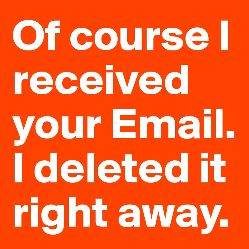 Of course I received your Email. I deleted it right away.