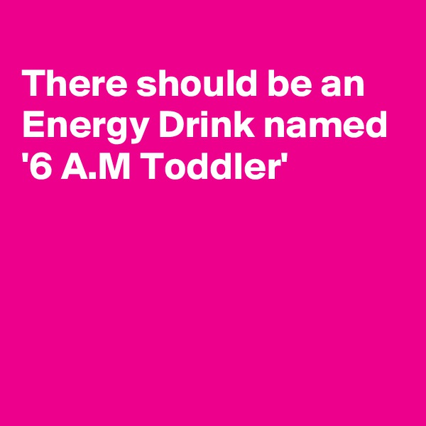 There should be an Energy Drink named '6 A.M Toddler'
