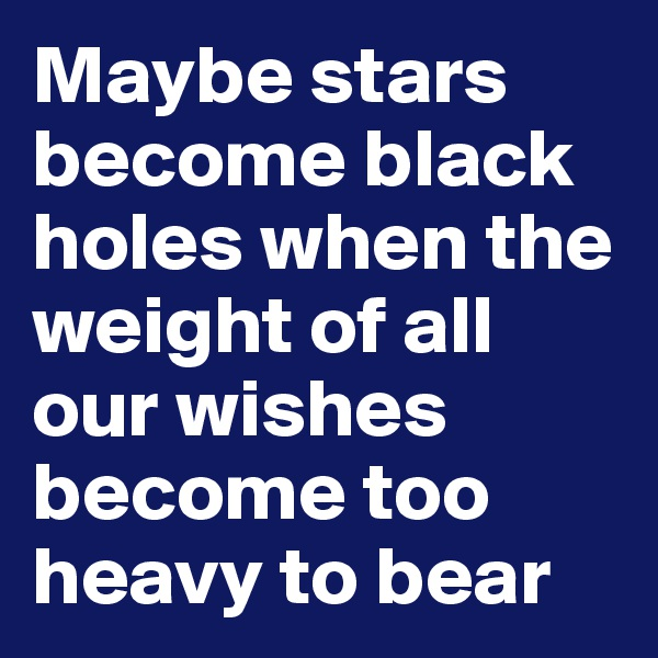 Maybe stars become black holes when the weight of all our wishes become too heavy to bear
