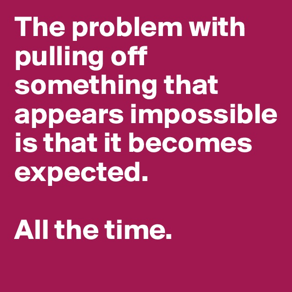 The problem with pulling off something that appears impossible is that it becomes expected.   All the time.